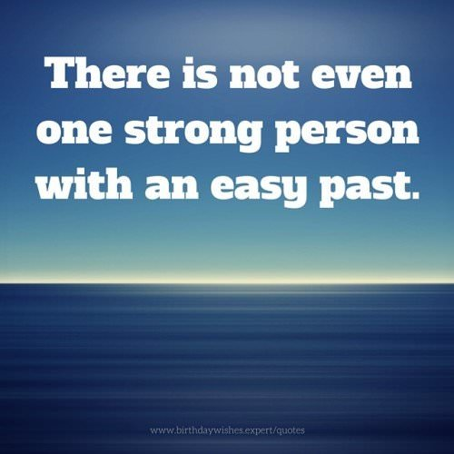 There is not one strong person with an easy past.