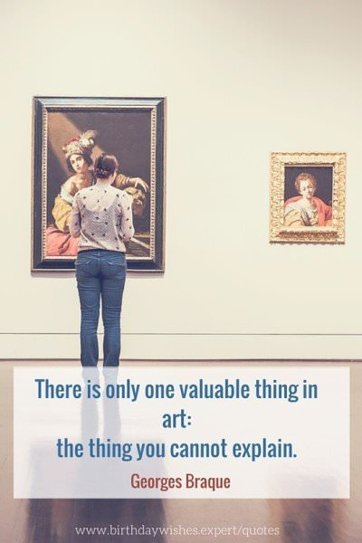 There is only one valuable thing in art: the thing you cannot explain. Georges Braque