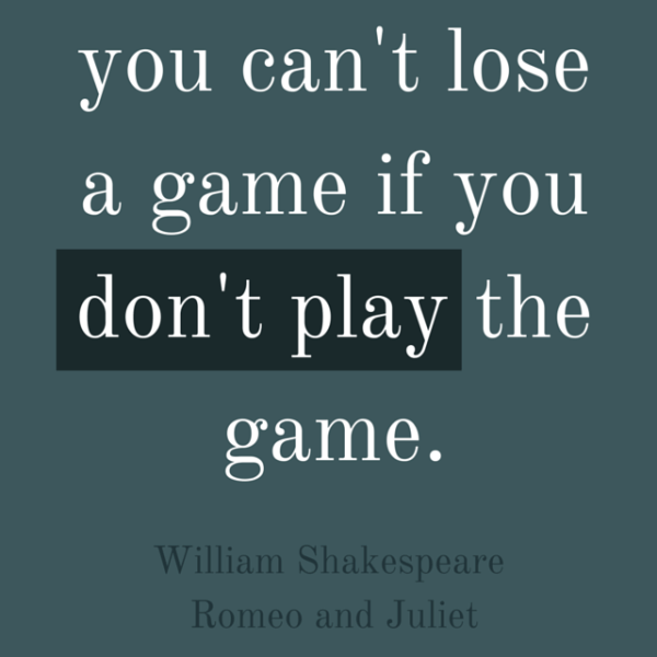 You can't lose a game if you don't play the game. William Shakespeare. Romeo and Juliet.