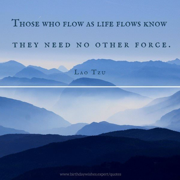 Those who flow as life flows know they need no other force. Lao Tzu.