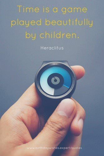 Time is a game played beautifully by children. Heraclitus