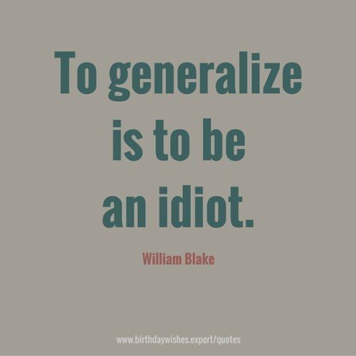 To generalize is to be an idiot. William Blake