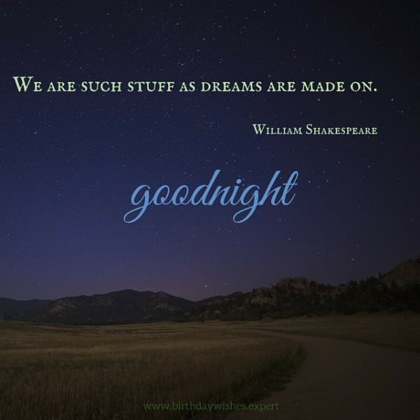 We are such stuff as dreams are made on. Williams Shakespeare.  Goodnight.