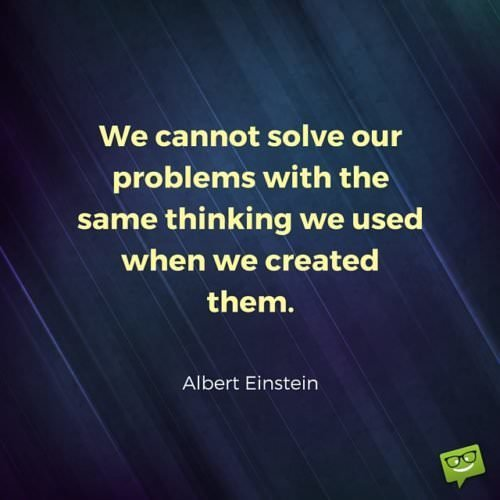 We cannot solve our problems with the same thinking we used when we created them. Albert Einstein.