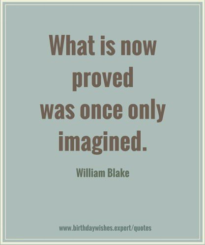 What is now proved was once only imagined. William Blake.