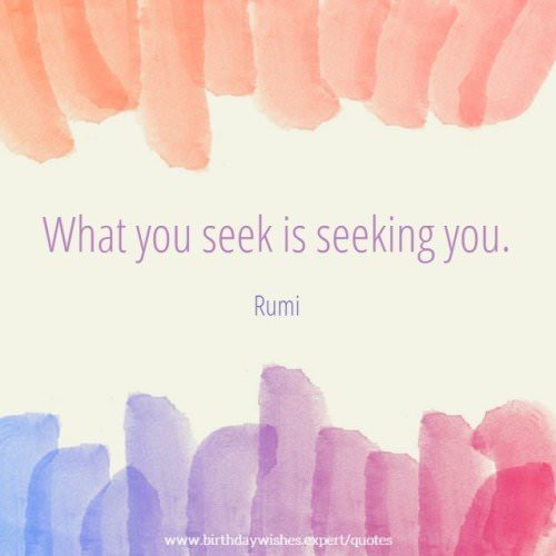 What you seek is seeking you. Rumi