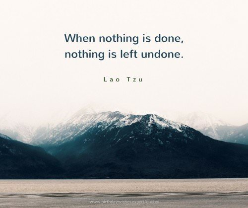 When nothing is done, nothing is left undone. Lao Tzu