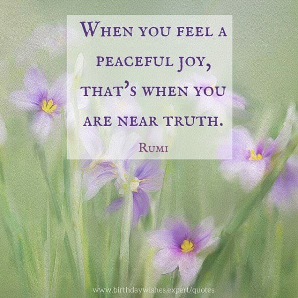 When you feel a peaceful joy, that's when you are near truth. Rumi