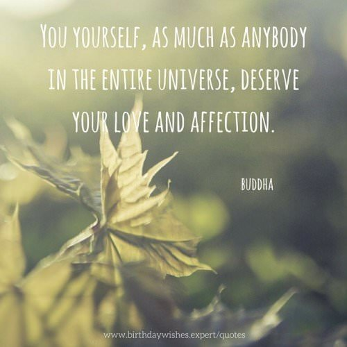 You yourself, as much as anybody in the entire universe, deserve your love and affection. Buddha
