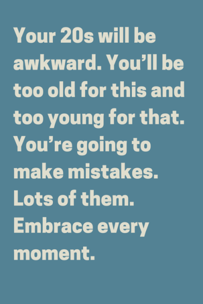Your 20s will be awkward. You'll be too old for this and too young for that. You're going to make mistakes. Lots of them. Embrace every moment.