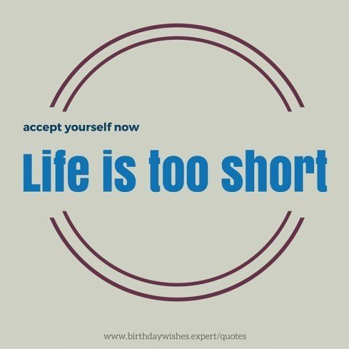 Life is too short. Accept yourself now.