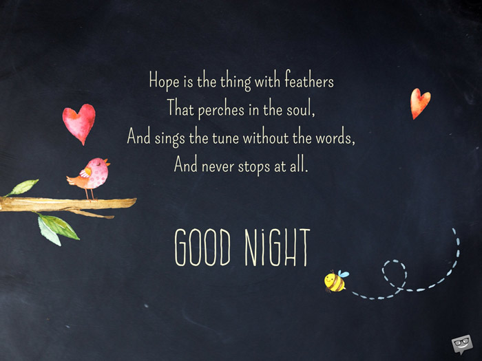 Hope is the thing with feathers, that perches in the soul, and sings the tune without the words, and never stops at all. Good Night.