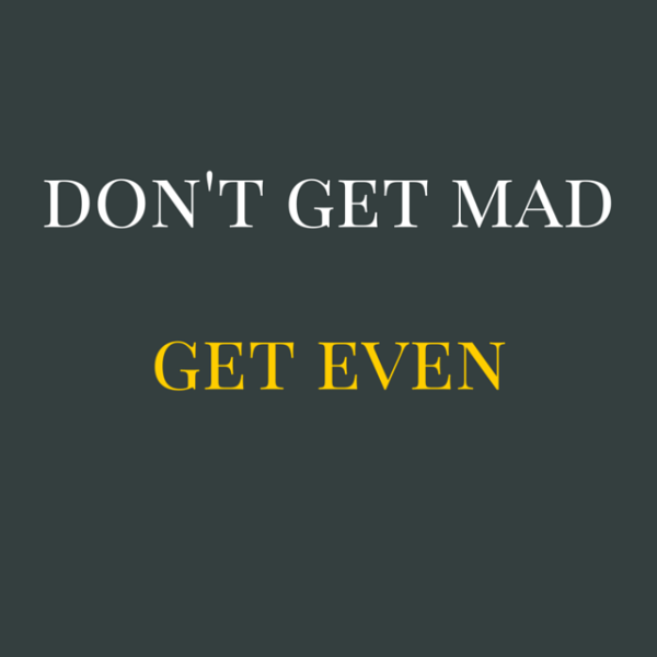 Don't get mad, get even.