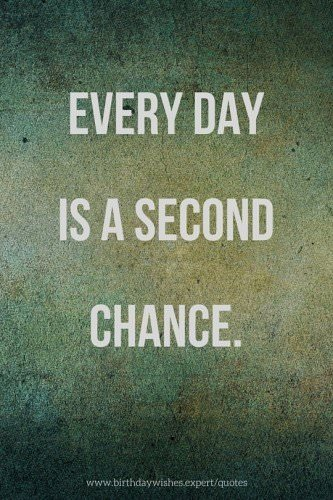 Every day is a second chance.