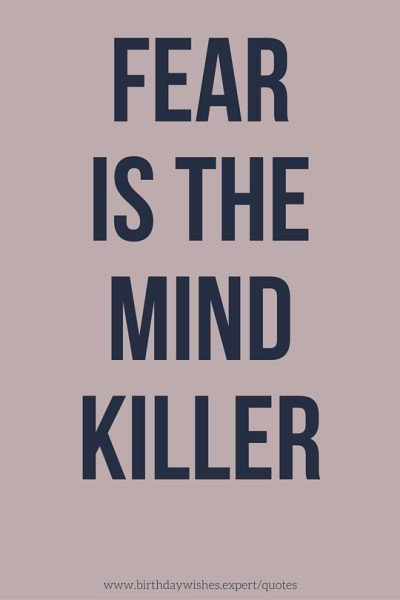 Fear is the mind killer.