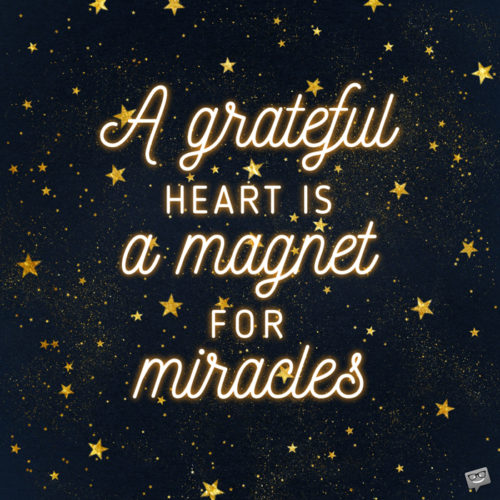 A grateful heart is a magnet for miracles.