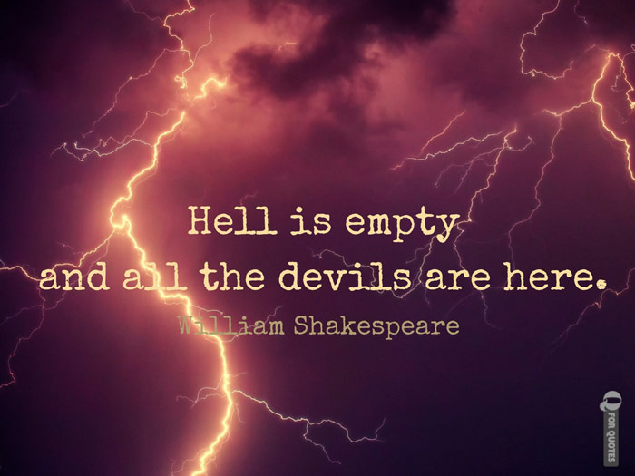 Hell is empty and all the devils are here. William Shakespeare - The tempest