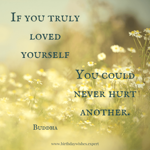 If you truly loved yourself, you could never hurt another. Buddha