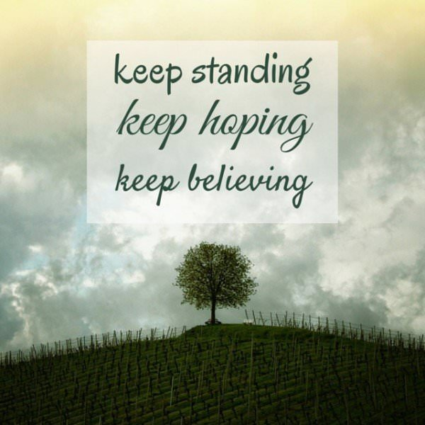 Keep standing, keep hoping, keep believing.