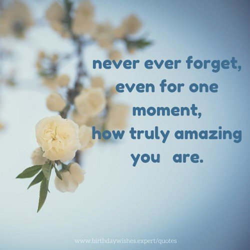 Never ever forget, even for one moment, how truly amazing you are.