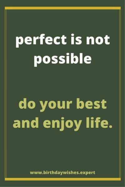Perfection is not possible. Do your best and enjoy life.