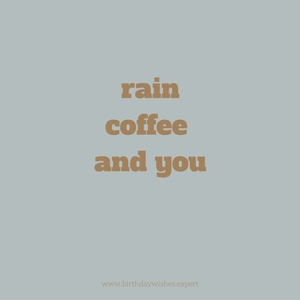 Rain, coffee and you.