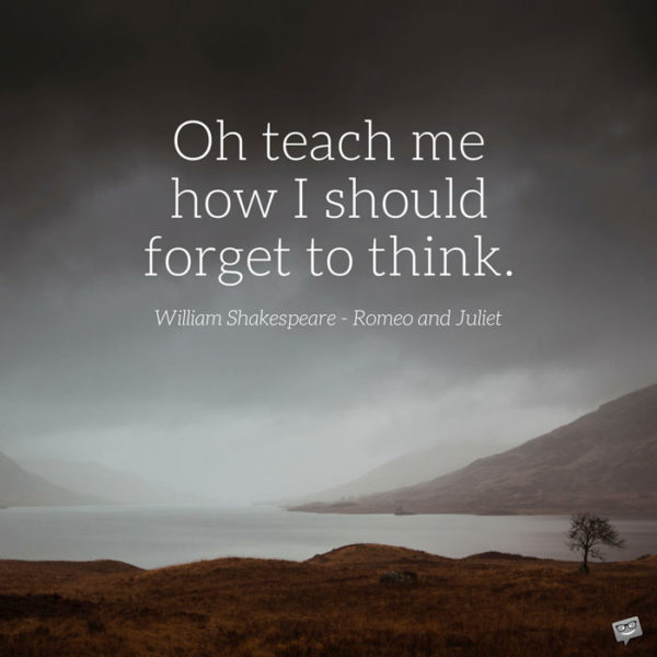 Oh teach me how I should forget to think. William Shakespeare - Romeo and Juliet