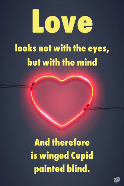 Love looks not with the eyes, but with the mind. William Shakespeare