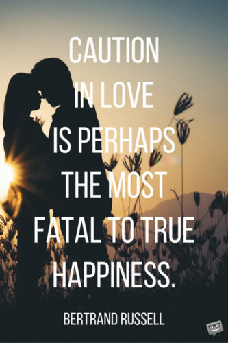 Caution in love is perhaps the most fatal to true happiness. Bertrand Russell