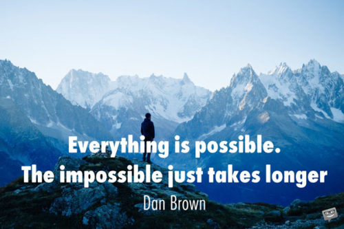 Everything is possible. The impossible just takes longer. Dan Brown.