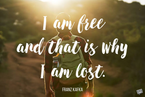 I am free and that is why I am lost. Franz Kafka.