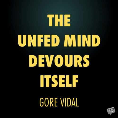 The unfed mind devours itself. Gore Vidal