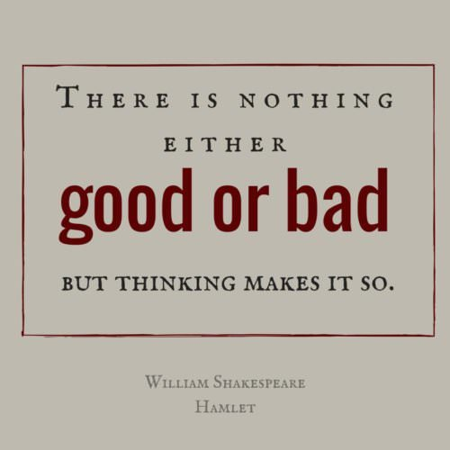 There is nothing either good or bad, but thinking makes it so. William Shakespeare - Hamlet