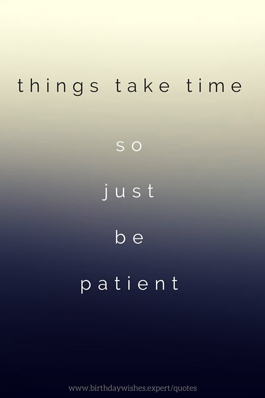 Things take time so just be patient.