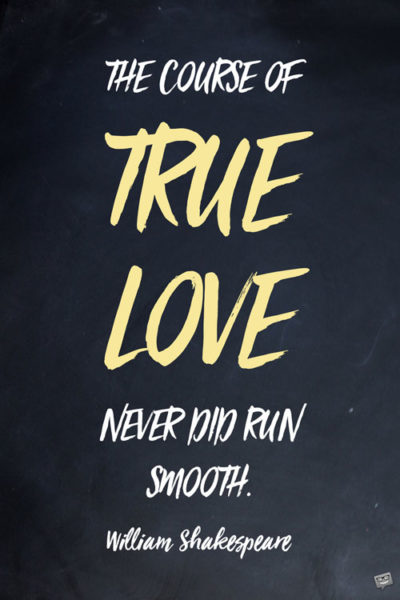 The course of true love never did run smooth. William Shakespeare