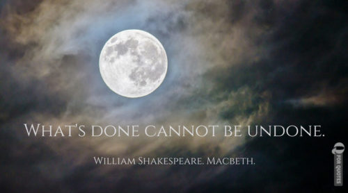 What's done cannot be undone. William Shakespeare. Macbeth.