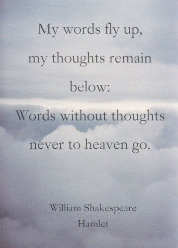 My words fly up, my thoughts remain below: Words without thoughts never to heaven go. William Shakespeare . Hamlet.