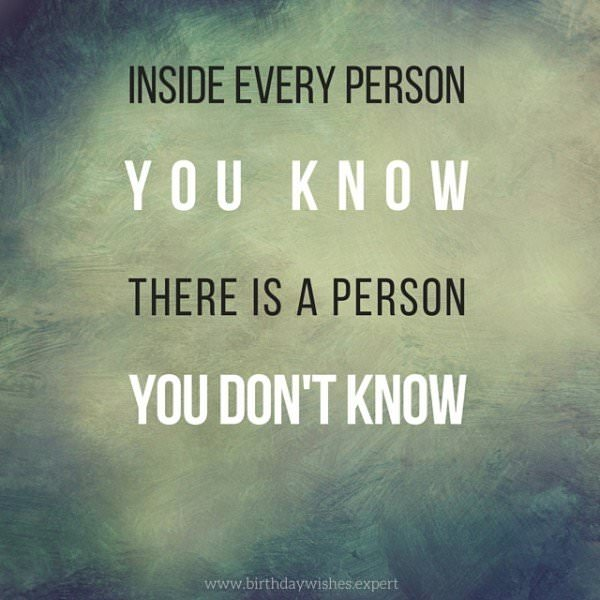 Inside every person you know there is a person you don't know.