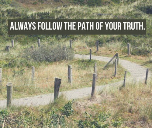 Always follow the path of your truth.