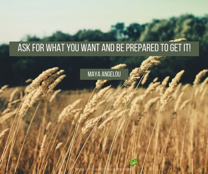 Ask for what you want and be prepared to get it. Maya Angelou