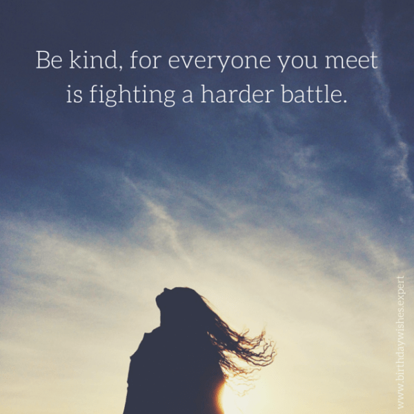 Be kind, for everyone you meet is fighting a harder battle.