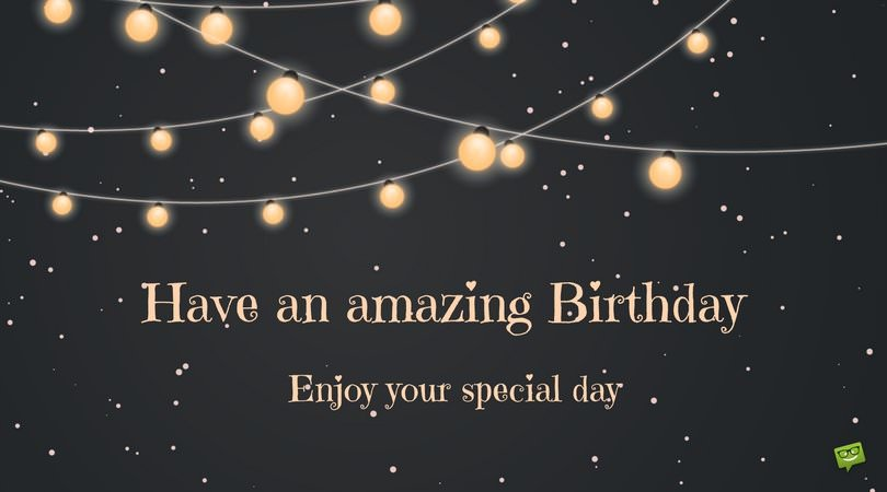 Have an amazing Birthday. Enjoy your special day.