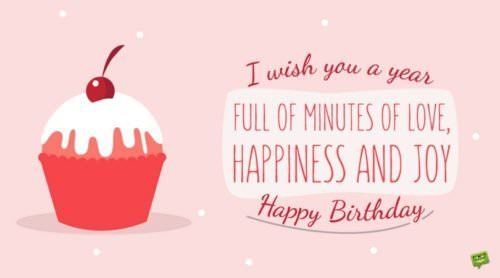 I wish you a year full of minutes of love, happiness and joy. Happy Birthday.