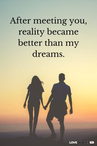 After meeting you, reality became better than my dreams.