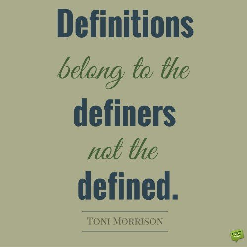 Definitions belong to the definers not the defined. Toni Morrison