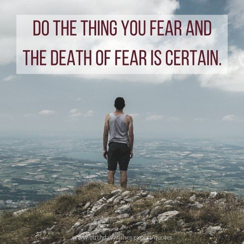 Do the thing you fear and the death of fear is certain.