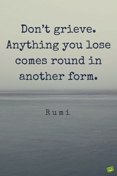 Don't grieve. Anything you lose comes round in another form. Rumi.