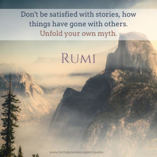 Don't be satisfied with stories, how things have gone with others. Unfold your own myth. Rumi