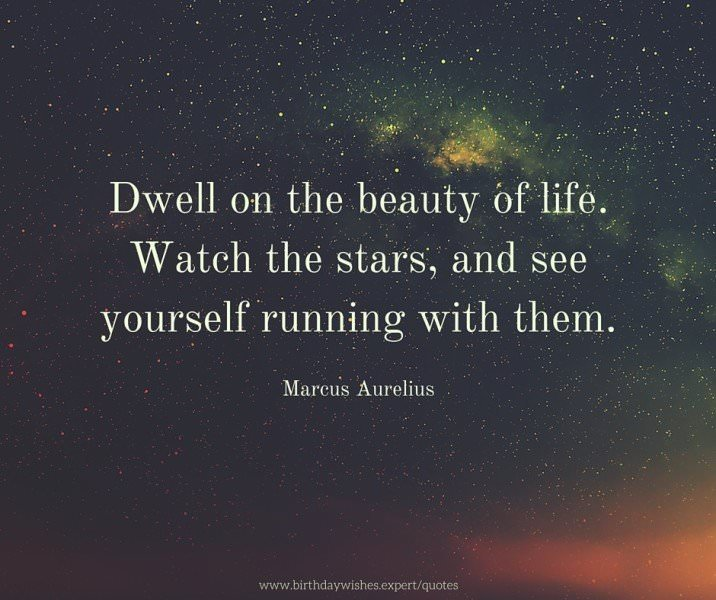 Dwell on the beauty of life. Watch the stars, and see yourself running with them. Marcus Aurelius