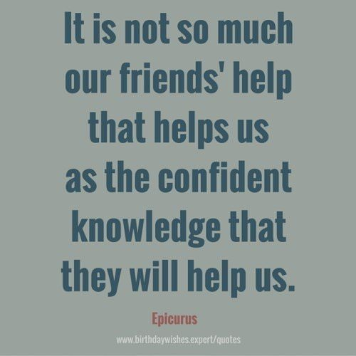 It is not so much our friends' help that help us as the confident knowledge that they will help us. Epicurus